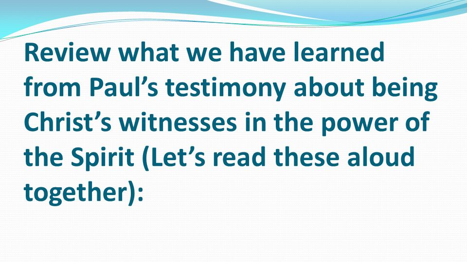 Review what we have learned from Paul's testimony about being Christ's witnesses in the power of the Spirit (Let's read these aloud together):