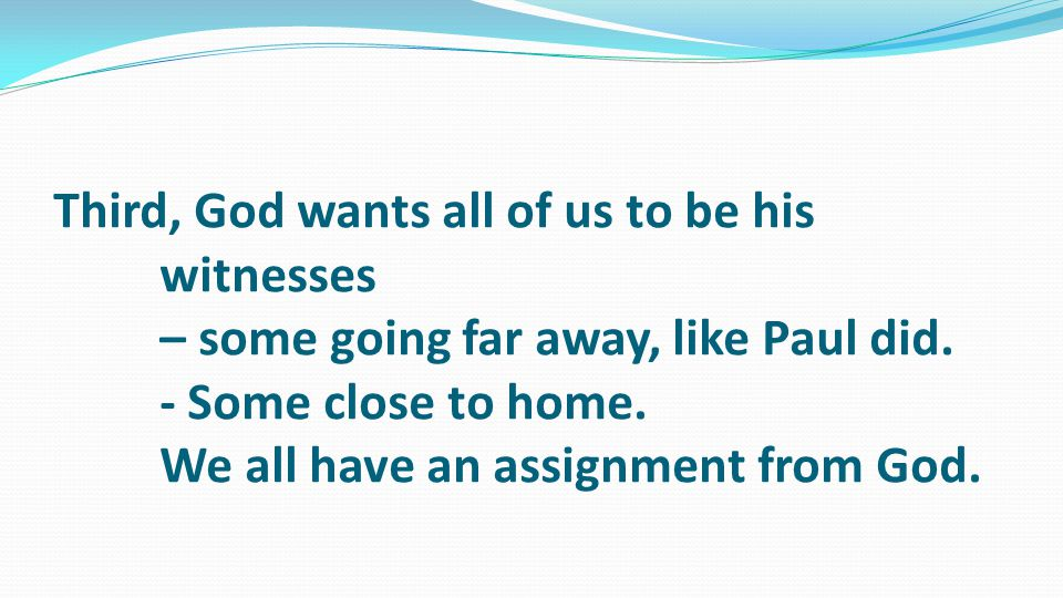 Third, God wants all of us to be his witnesses – some going far away, like Paul did.