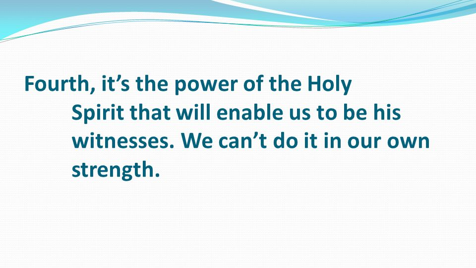 Fourth, it's the power of the Holy Spirit that will enable us to be his witnesses.