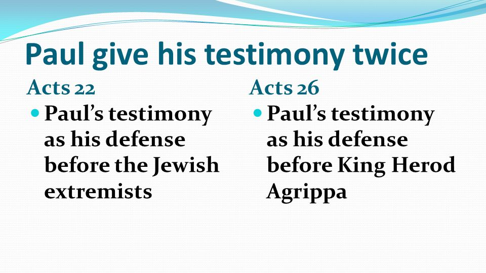 Paul give his testimony twice Acts 22 Acts 26 Paul's testimony as his defense before the Jewish extremists Paul's testimony as his defense before King Herod Agrippa