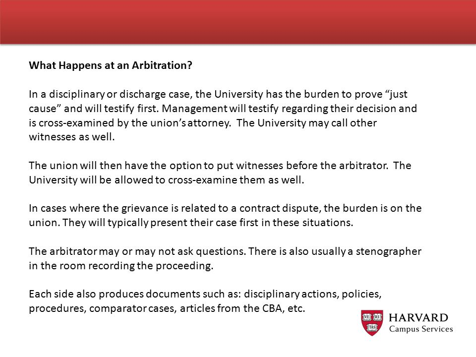 "What Happens at an Arbitration? In a disciplinary or discharge case, the University has the burden to prove ""just cause"" and will testify first. Manag"