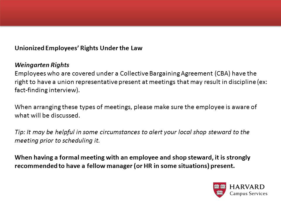 Unionized Employees' Rights Under the Law Weingarten Rights Employees who are covered under a Collective Bargaining Agreement (CBA) have the right to