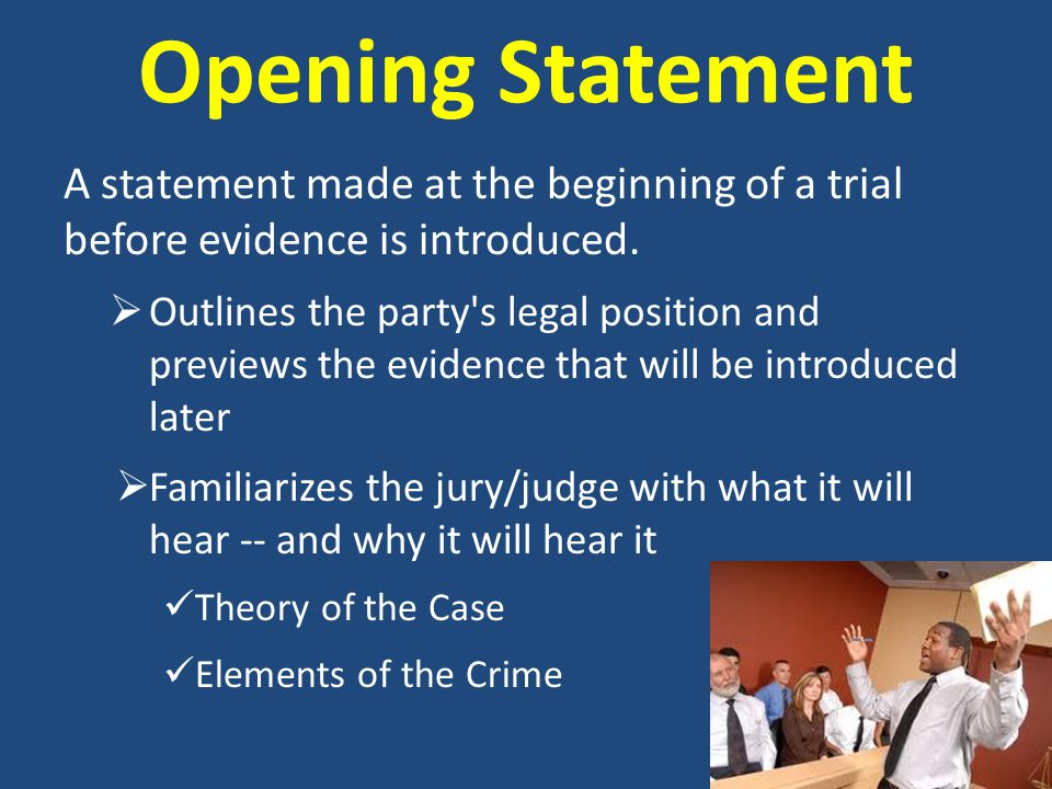 Opening Statement A statement made at the beginning of a trial before evidence is introduced.  Outlines the party's legal position and previews the e