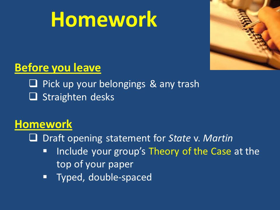 Homework Before you leave  Pick up your belongings & any trash  Straighten desks Homework  Draft opening statement for State v. Martin  Include yo