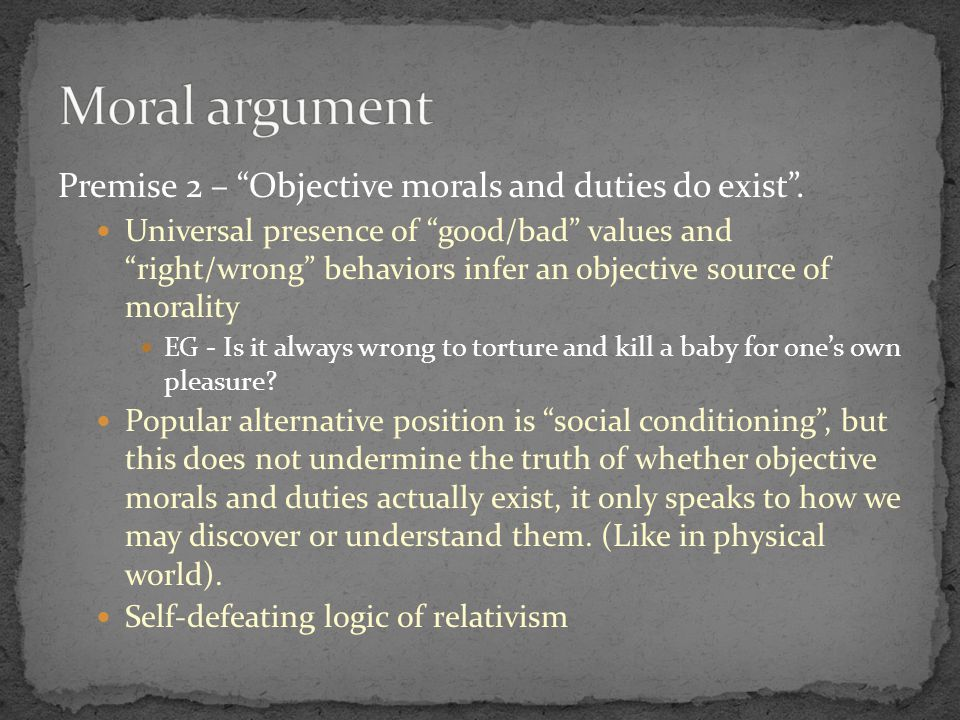 Premise 1 – If God does not exist, then objective morals and duties do not exist. Without God, moral values are illusory, relative and come from some naturalistic source (such as evolution).