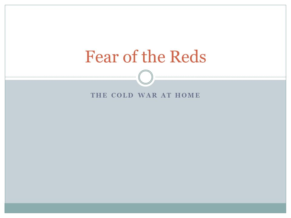 THE COLD WAR AT HOME Fear of the Reds