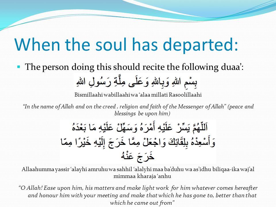 When the soul has departed:  The person doing this should recite the following duaa': Bismillaahi wabillaahi wa 'alaa millati Rasoolillaahi In the name of Allah and on the creed, religion and faith of the Messenger of Allah (peace and blessings be upon him) Allaahumma yassir 'alayhi amruhu wa sahhil 'alalyhi maa ba'duhu wa as'idhu biliqaa-ika waj'al mimmaa kharaja 'anhu O Allah.