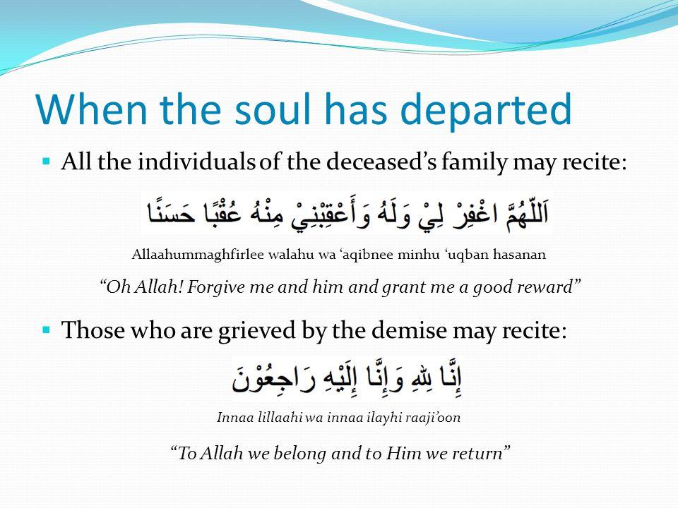  All the individuals of the deceased's family may recite: Allaahummaghfirlee walahu wa 'aqibnee minhu 'uqban hasanan Oh Allah.