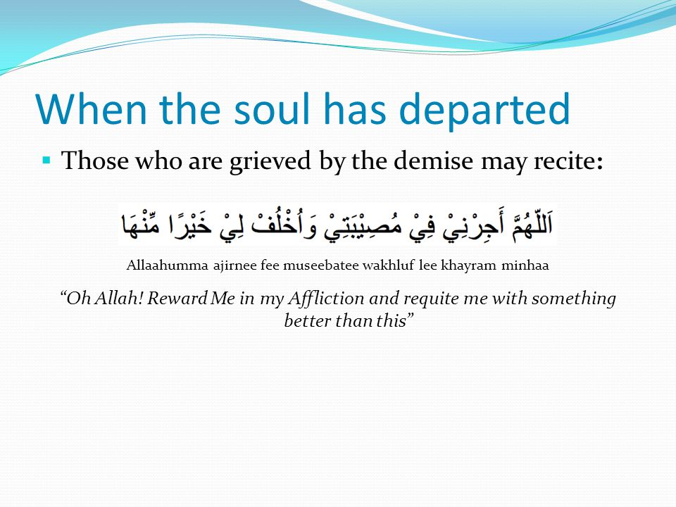  Those who are grieved by the demise may recite: Allaahumma ajirnee fee museebatee wakhluf lee khayram minhaa Oh Allah.
