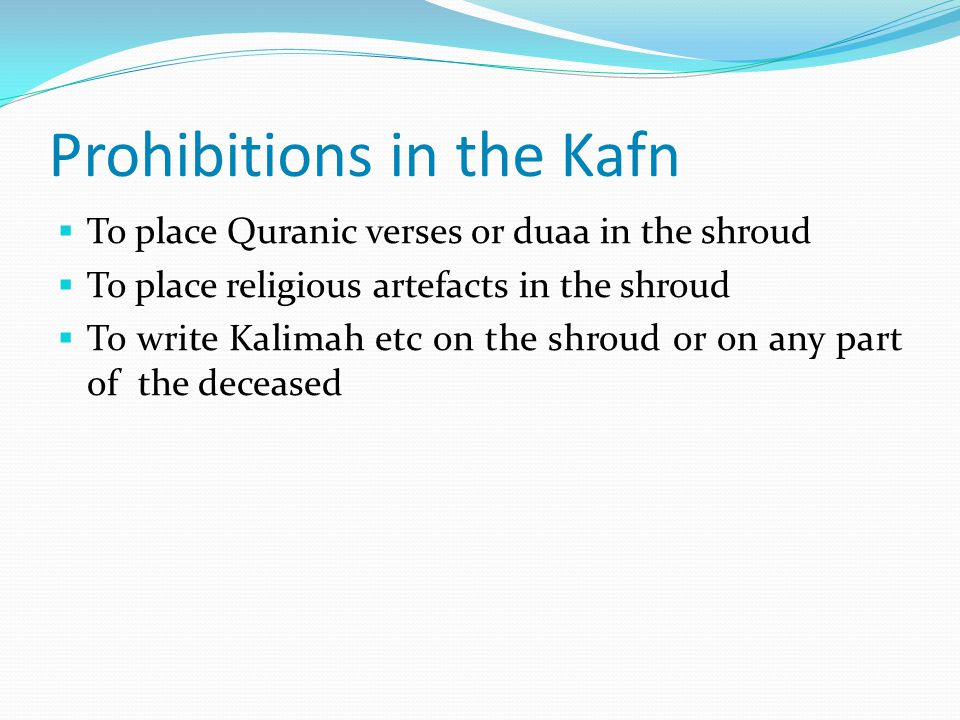 Prohibitions in the Kafn  To place Quranic verses or duaa in the shroud  To place religious artefacts in the shroud  To write Kalimah etc on the shroud or on any part of the deceased