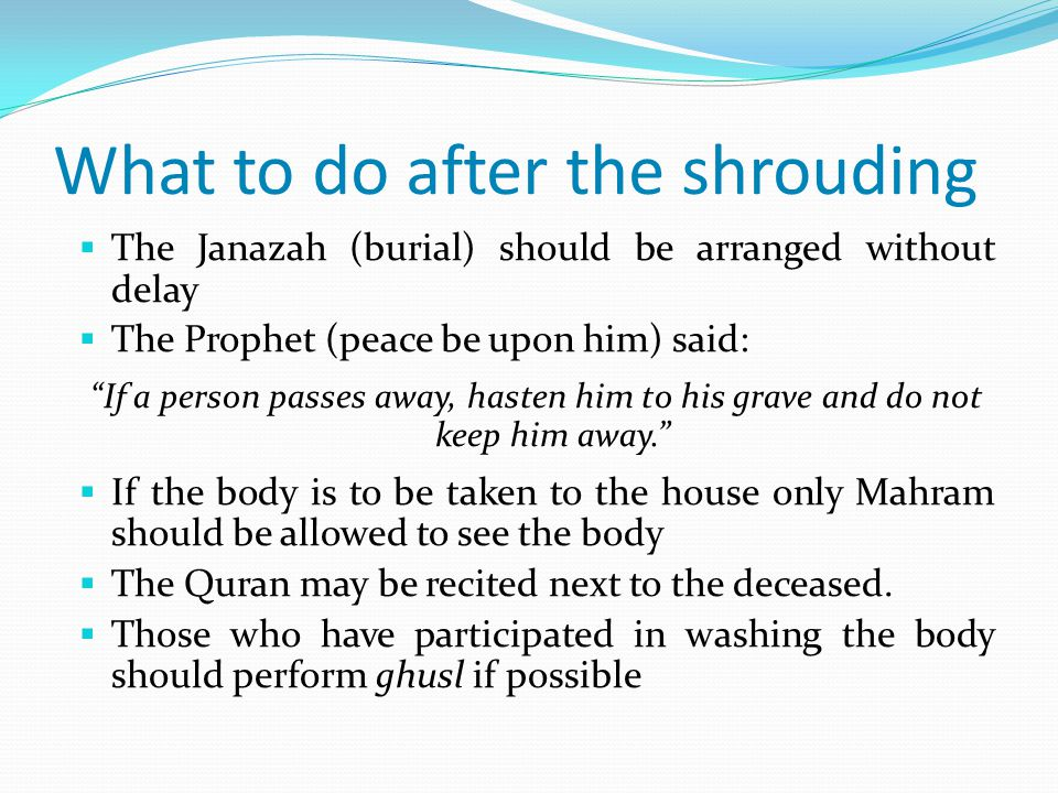 What to do after the shrouding  The Janazah (burial) should be arranged without delay  The Prophet (peace be upon him) said: If a person passes away, hasten him to his grave and do not keep him away.  If the body is to be taken to the house only Mahram should be allowed to see the body  The Quran may be recited next to the deceased.
