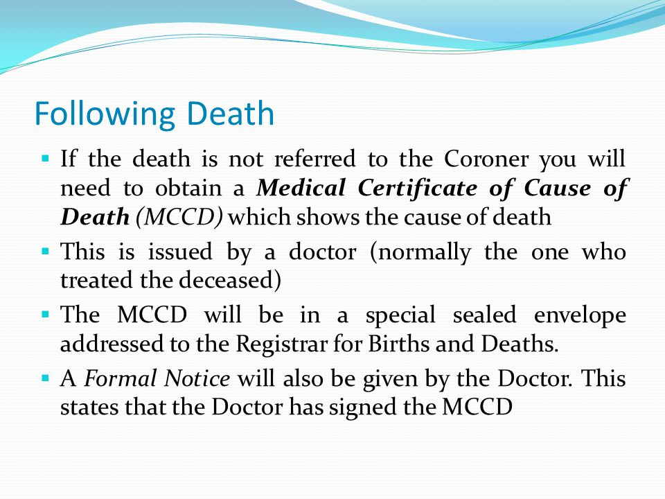 Following Death  If the death is not referred to the Coroner you will need to obtain a Medical Certificate of Cause of Death (MCCD) which shows the cause of death  This is issued by a doctor (normally the one who treated the deceased)  The MCCD will be in a special sealed envelope addressed to the Registrar for Births and Deaths.