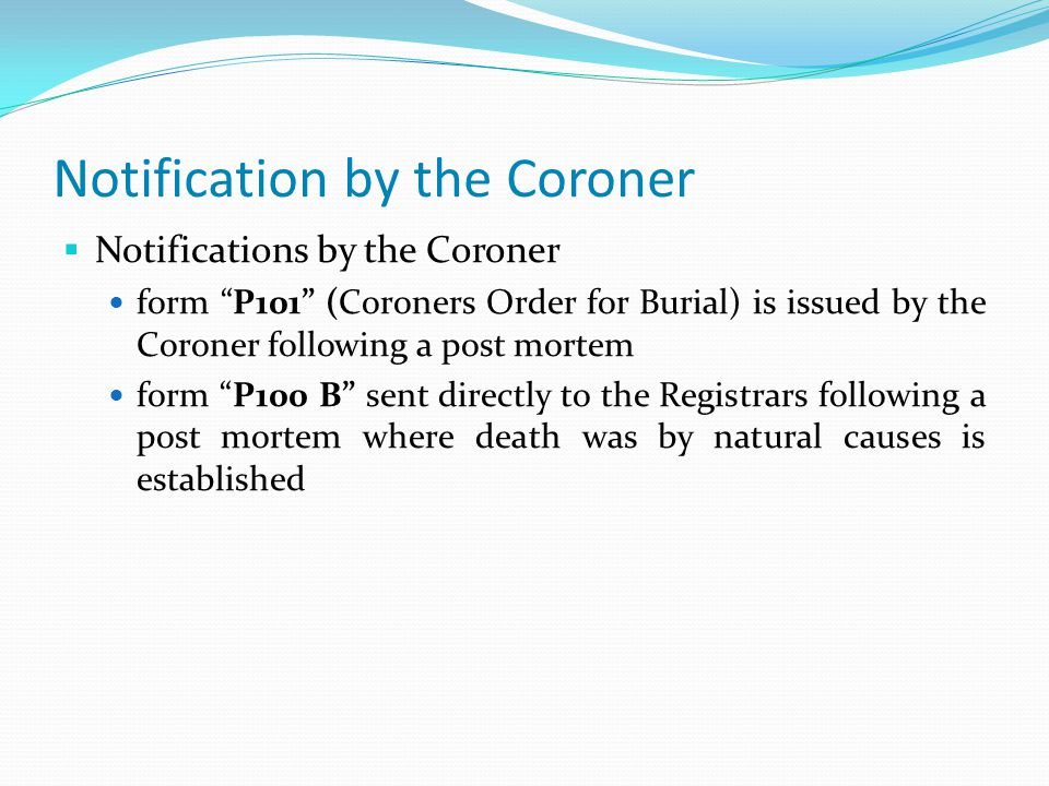 Notification by the Coroner  Notifications by the Coroner form P101 (Coroners Order for Burial) is issued by the Coroner following a post mortem form P100 B sent directly to the Registrars following a post mortem where death was by natural causes is established