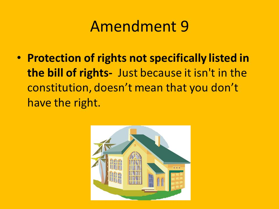 Amendment 9 Protection of rights not specifically listed in the bill of rights- Just because it isn't in the constitution, doesn't mean that you don't