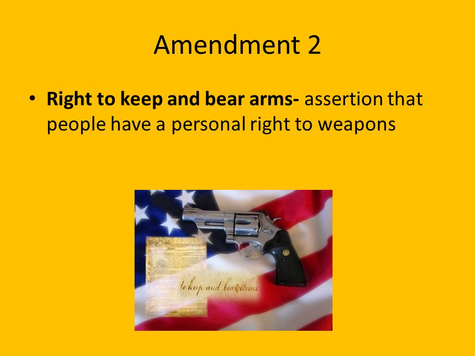 Amendment 2 Right to keep and bear arms- assertion that people have a personal right to weapons