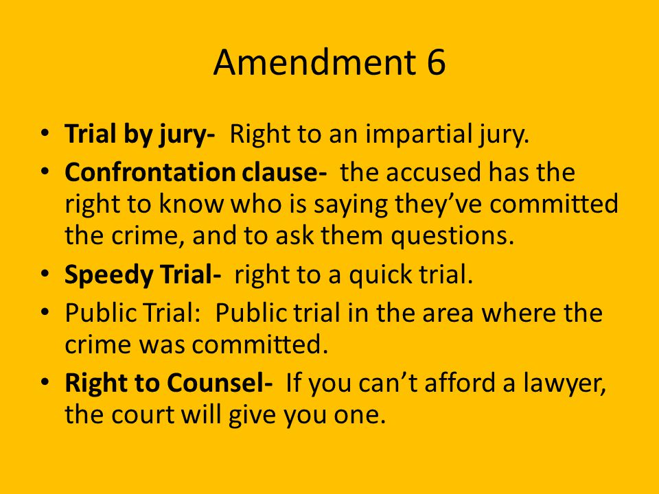 Amendment 6 Trial by jury- Right to an impartial jury. Confrontation clause- the accused has the right to know who is saying they've committed the cri