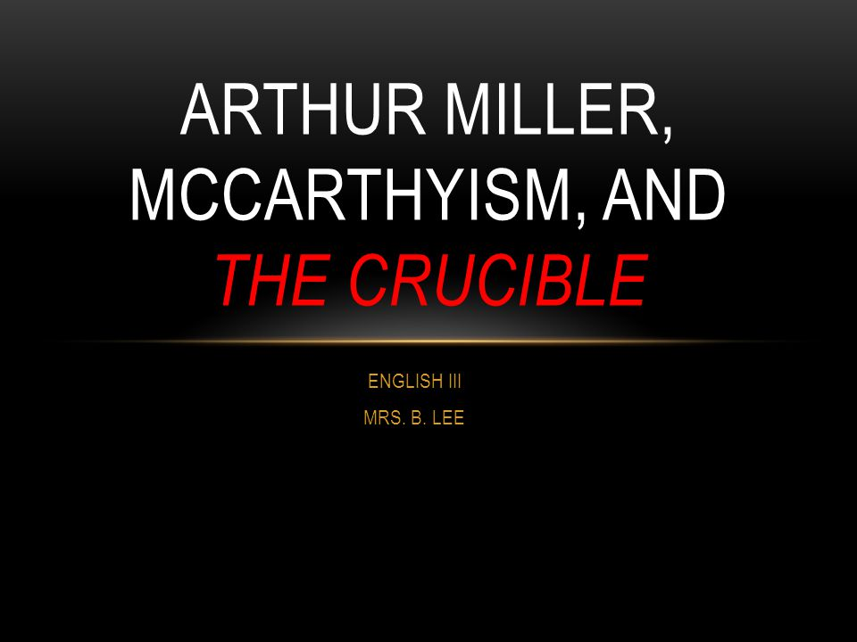 ENGLISH III MRS. B. LEE ARTHUR MILLER, MCCARTHYISM, AND THE CRUCIBLE