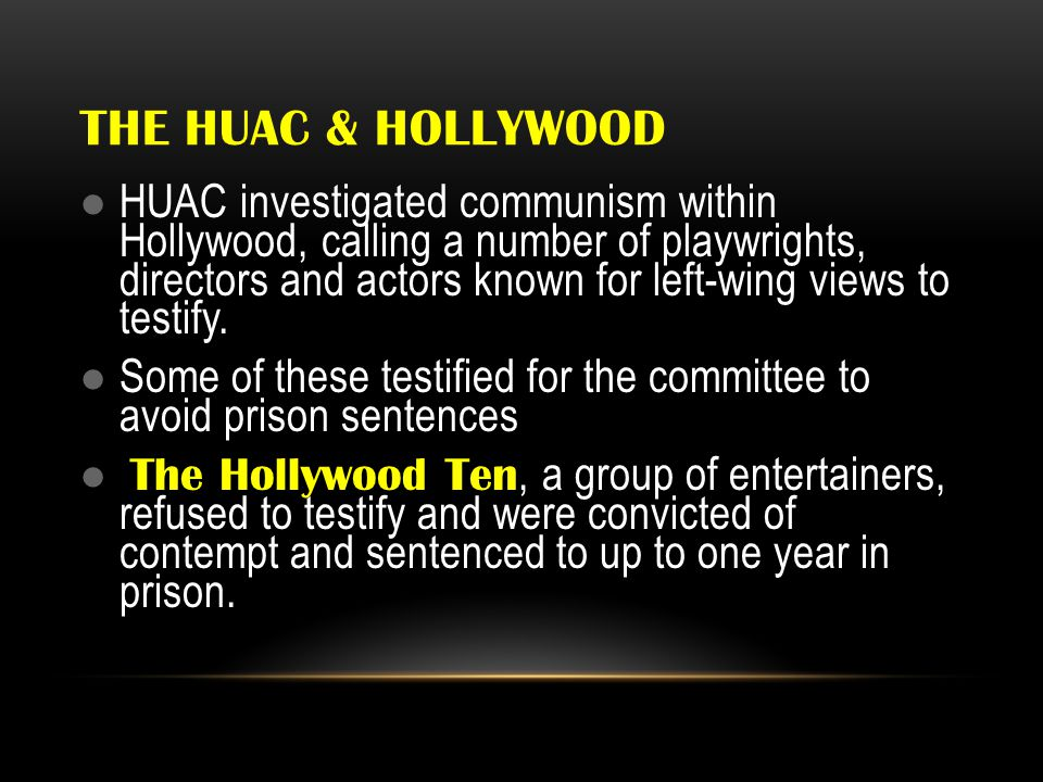 THE HUAC & HOLLYWOOD HUAC investigated communism within Hollywood, calling a number of playwrights, directors and actors known for left-wing views to testify.