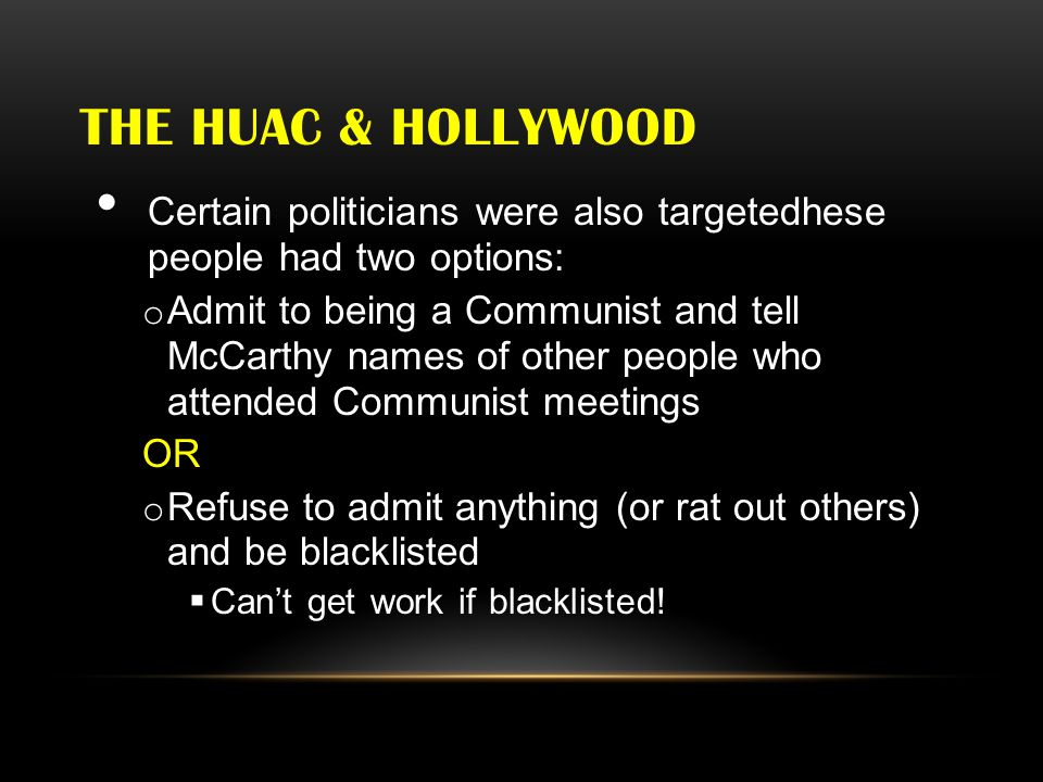 THE HUAC & HOLLYWOOD Certain politicians were also targetedhese people had two options: o Admit to being a Communist and tell McCarthy names of other people who attended Communist meetings OR o Refuse to admit anything (or rat out others) and be blacklisted  Can't get work if blacklisted!