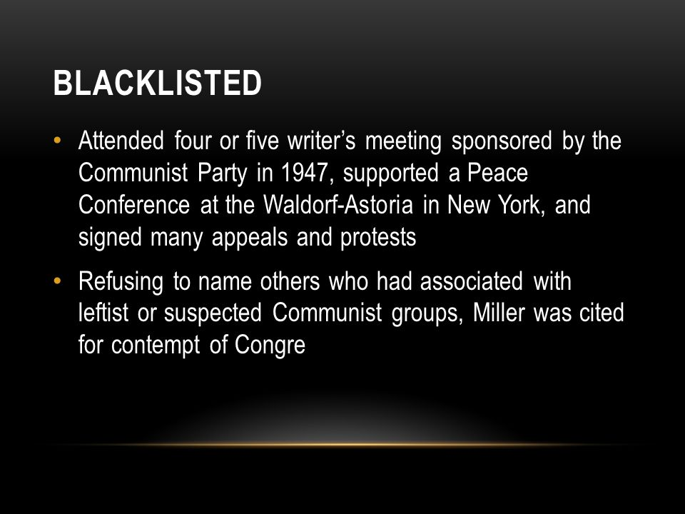 BLACKLISTED Attended four or five writer's meeting sponsored by the Communist Party in 1947, supported a Peace Conference at the Waldorf-Astoria in New York, and signed many appeals and protests Refusing to name others who had associated with leftist or suspected Communist groups, Miller was cited for contempt of Congre