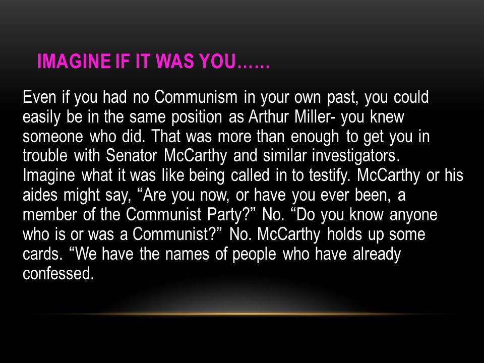 IMAGINE IF IT WAS YOU…… Even if you had no Communism in your own past, you could easily be in the same position as Arthur Miller- you knew someone who did.