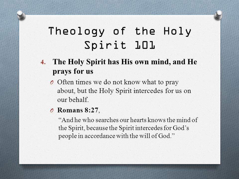 Theology of the Holy Spirit 101 4. The Holy Spirit has His own mind, and He prays for us O Often times we do not know what to pray about, but the Holy