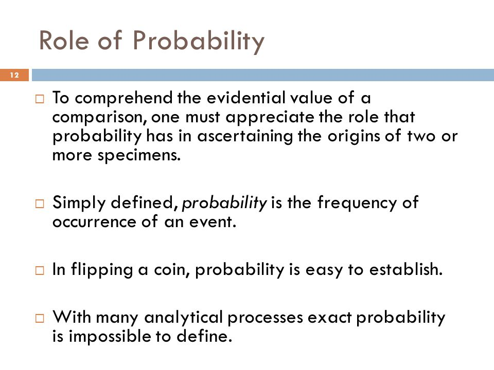 Role of Probability  To comprehend the evidential value of a comparison, one must appreciate the role that probability has in ascertaining the origins of two or more specimens.