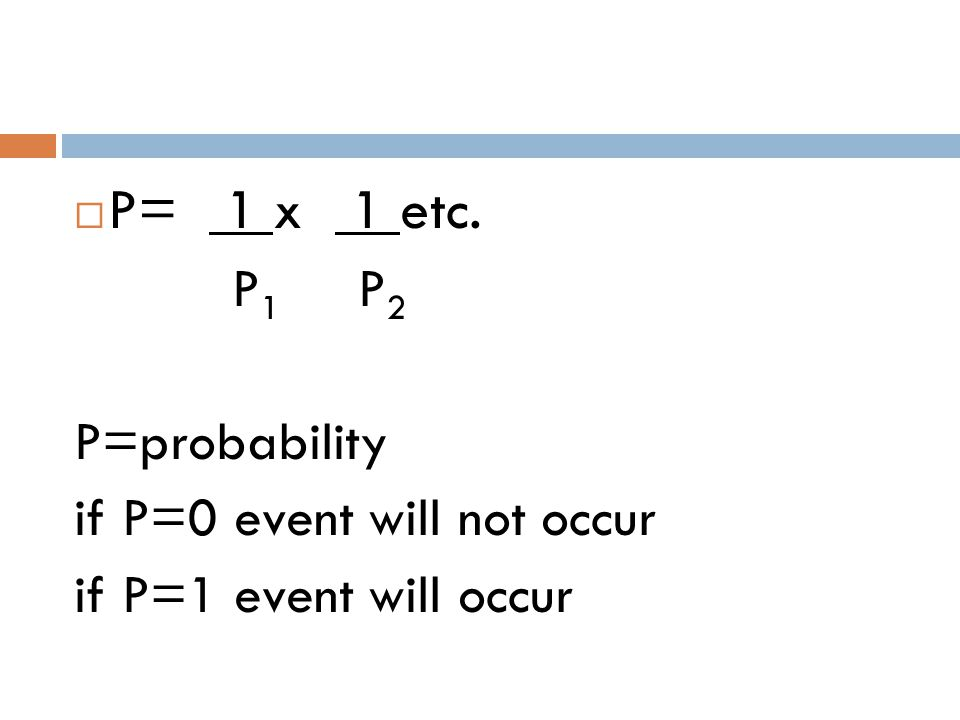  P= 1 x 1 etc. P 1 P 2 P=probability if P=0 event will not occur if P=1 event will occur