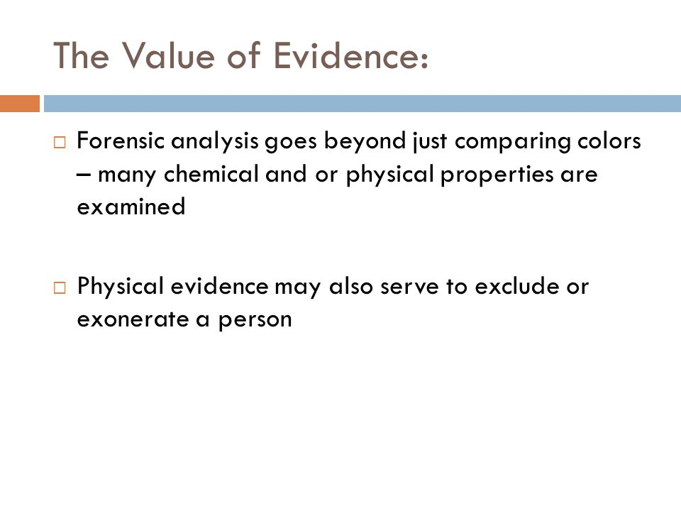The Value of Evidence:  Forensic analysis goes beyond just comparing colors – many chemical and or physical properties are examined  Physical evidence may also serve to exclude or exonerate a person
