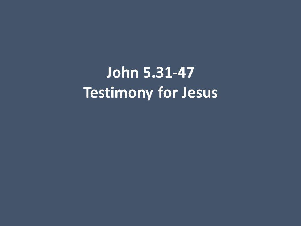 John 5.31-47 Testimony for Jesus