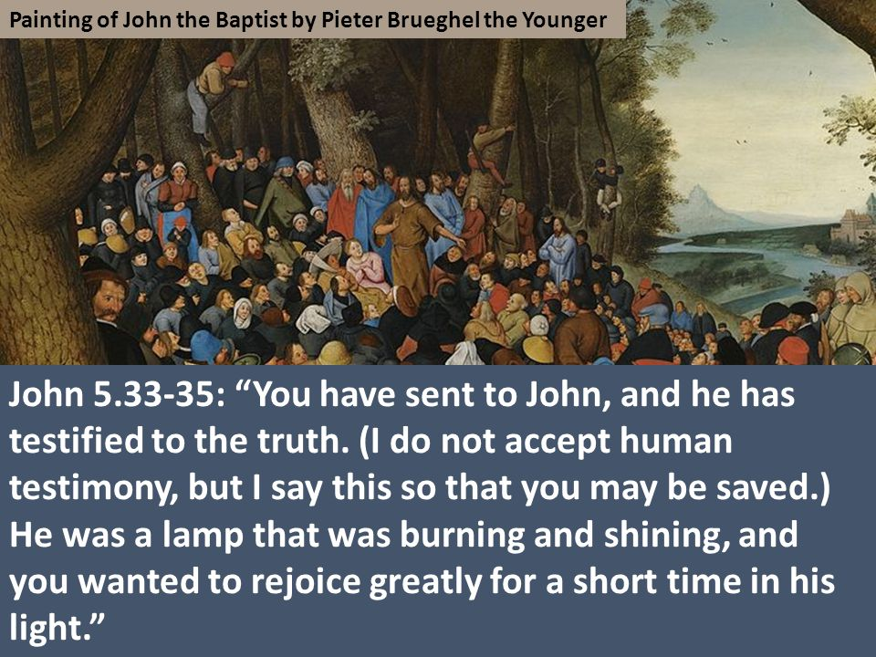 Painting of John the Baptist by Pieter Brueghel the Younger John 5.33-35: You have sent to John, and he has testified to the truth.