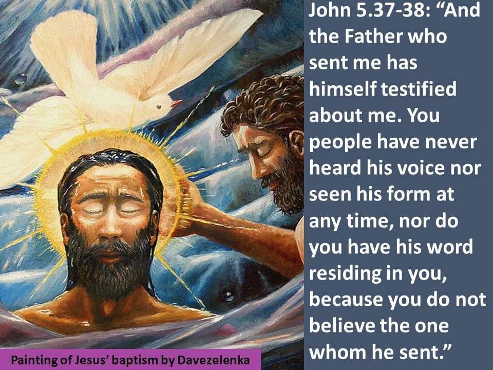 Painting of Jesus' baptism by Davezelenka John 5.37-38: And the Father who sent me has himself testified about me.