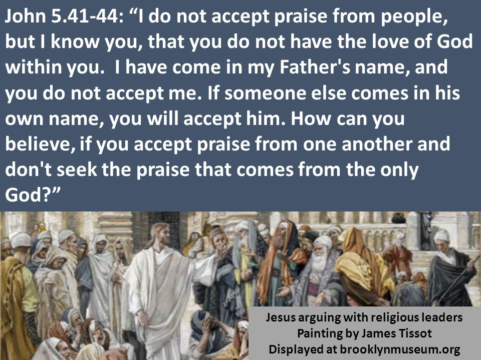 John 5.41-44: I do not accept praise from people, but I know you, that you do not have the love of God within you.