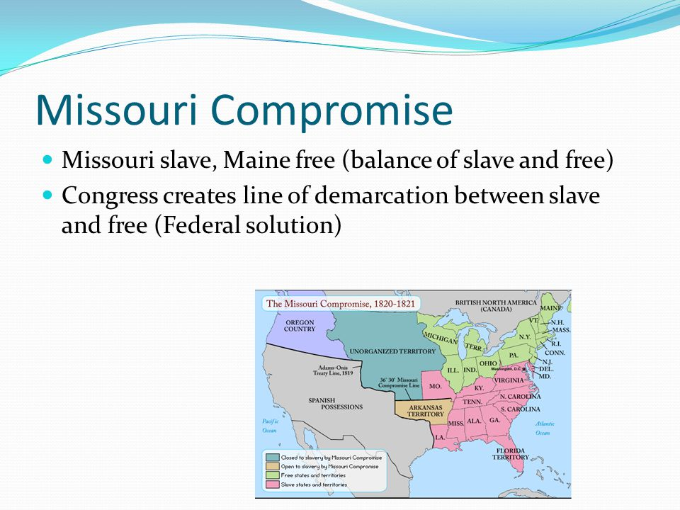 Missouri Compromise Missouri slave, Maine free (balance of slave and free) Congress creates line of demarcation between slave and free (Federal soluti