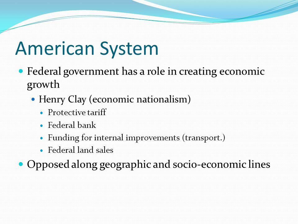 American System Federal government has a role in creating economic growth Henry Clay (economic nationalism) Protective tariff Federal bank Funding for