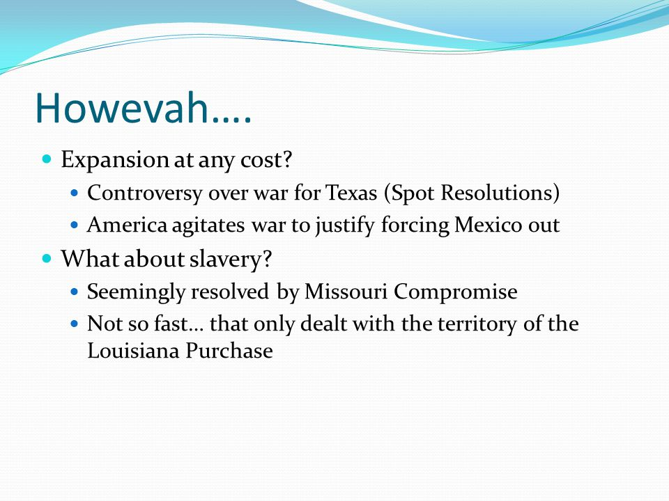 Howevah…. Expansion at any cost? Controversy over war for Texas (Spot Resolutions) America agitates war to justify forcing Mexico out What about slave
