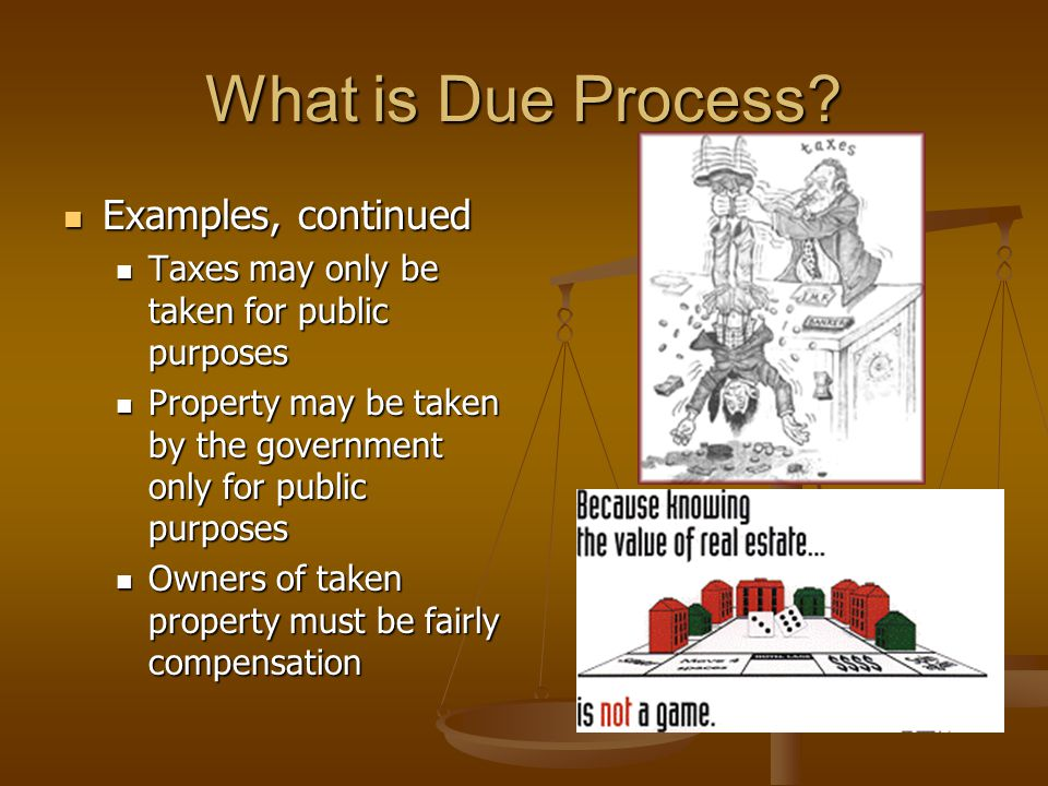 What is Due Process? Examples, continued Examples, continued Taxes may only be taken for public purposes Taxes may only be taken for public purposes P