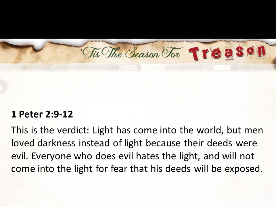 1 Peter 2:9-12 This is the verdict: Light has come into the world, but men loved darkness instead of light because their deeds were evil. Everyone who