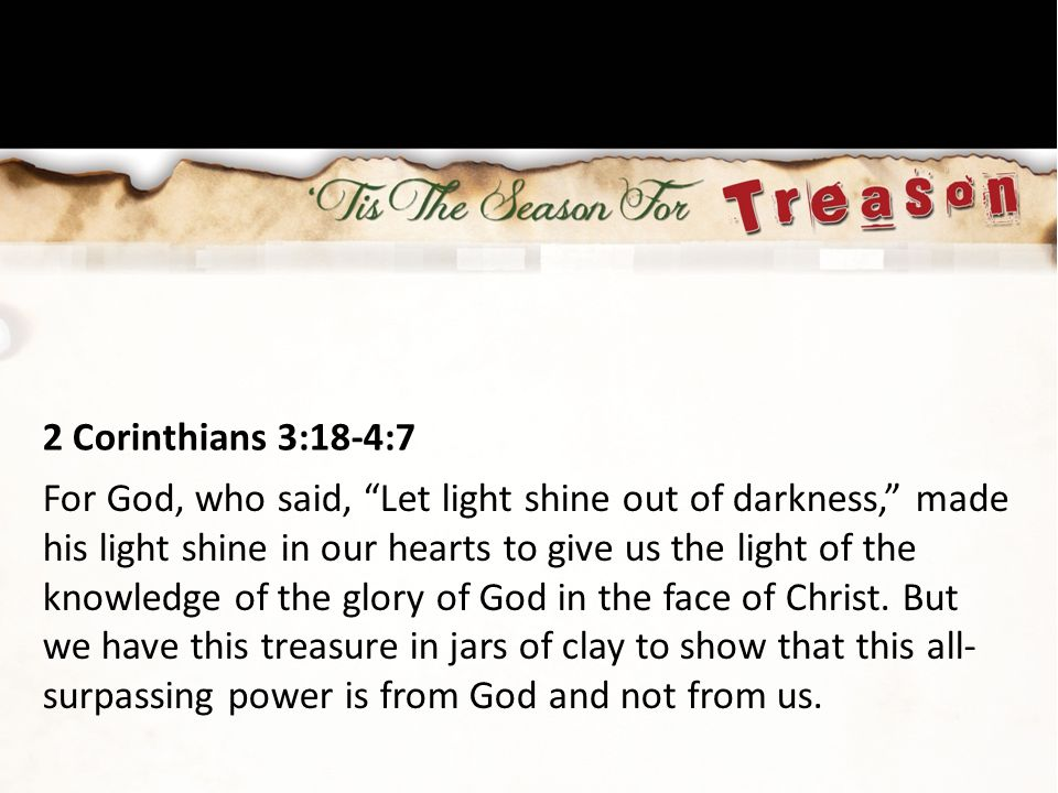 """2 Corinthians 3:18-4:7 For God, who said, """"Let light shine out of darkness,"""" made his light shine in our hearts to give us the light of the knowledge"""