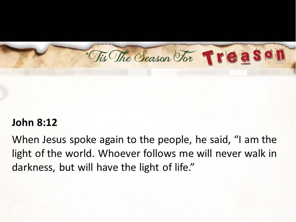 """John 8:12 When Jesus spoke again to the people, he said, """"I am the light of the world. Whoever follows me will never walk in darkness, but will have t"""