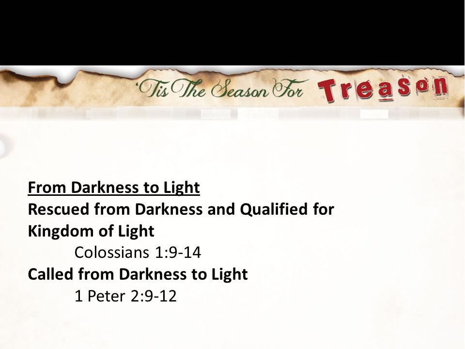 From Darkness to Light Rescued from Darkness and Qualified for Kingdom of Light Colossians 1:9-14 Called from Darkness to Light 1 Peter 2:9-12