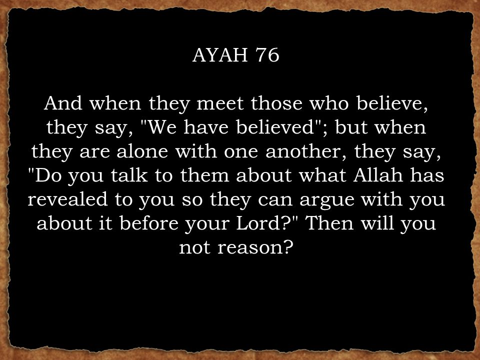AYAH 76 And when they meet those who believe, they say, We have believed ; but when they are alone with one another, they say, Do you talk to them about what Allah has revealed to you so they can argue with you about it before your Lord? Then will you not reason?