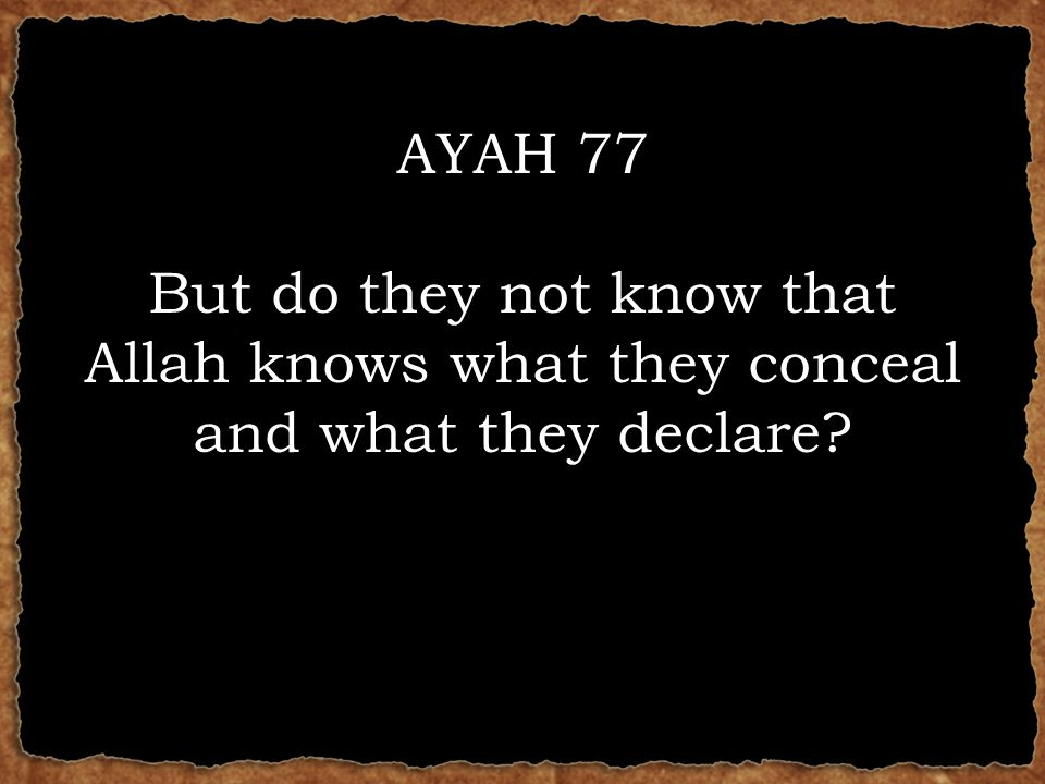 AYAH 77 But do they not know that Allah knows what they conceal and what they declare?