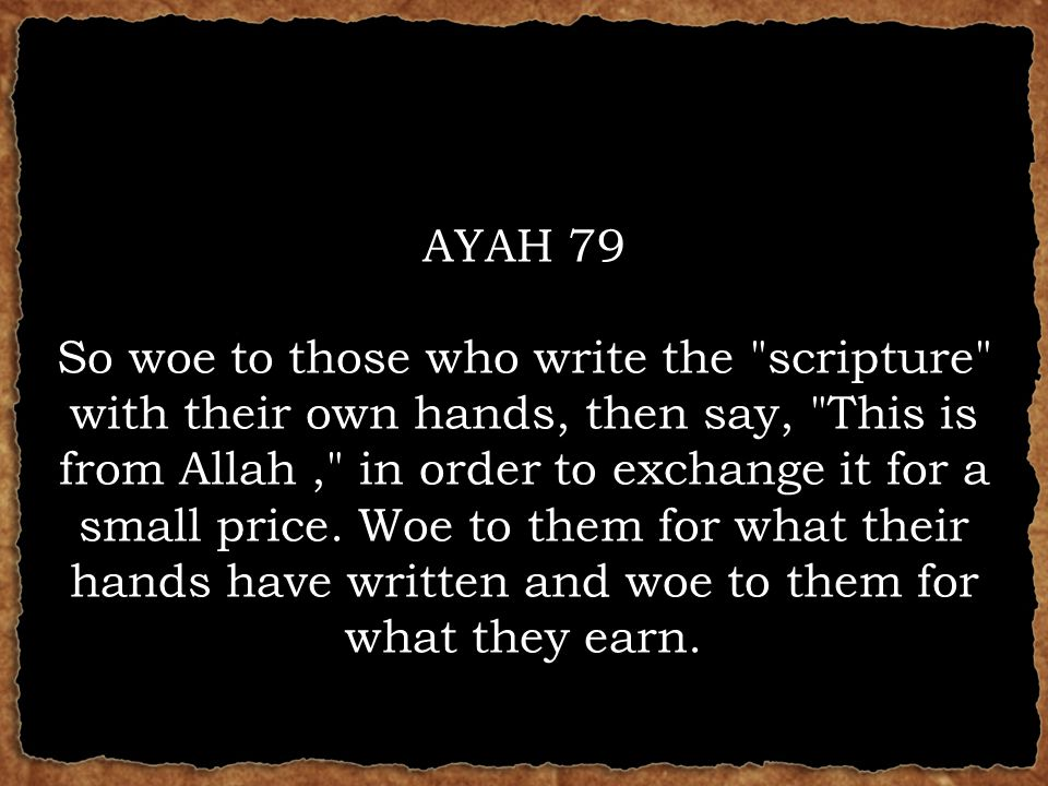 AYAH 79 So woe to those who write the scripture with their own hands, then say, This is from Allah, in order to exchange it for a small price.