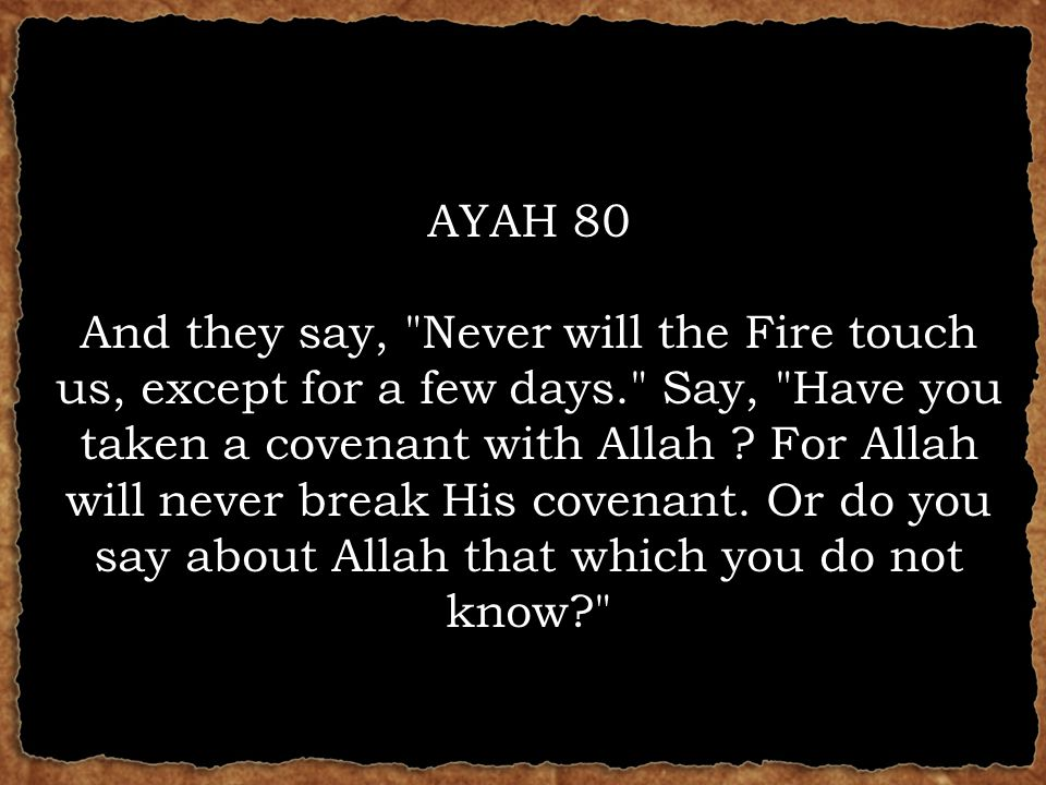 AYAH 80 And they say, Never will the Fire touch us, except for a few days. Say, Have you taken a covenant with Allah .