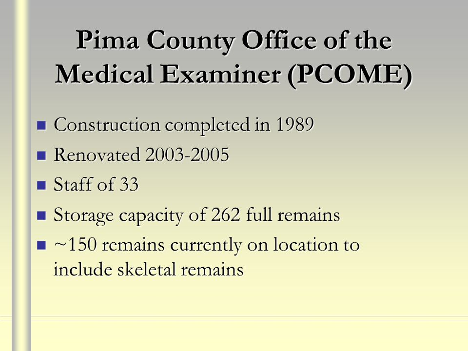 Pima County Office of the Medical Examiner (PCOME) Construction completed in 1989 Construction completed in 1989 Renovated 2003-2005 Renovated 2003-2005 Staff of 33 Staff of 33 Storage capacity of 262 full remains Storage capacity of 262 full remains ~150 remains currently on location to include skeletal remains ~150 remains currently on location to include skeletal remains