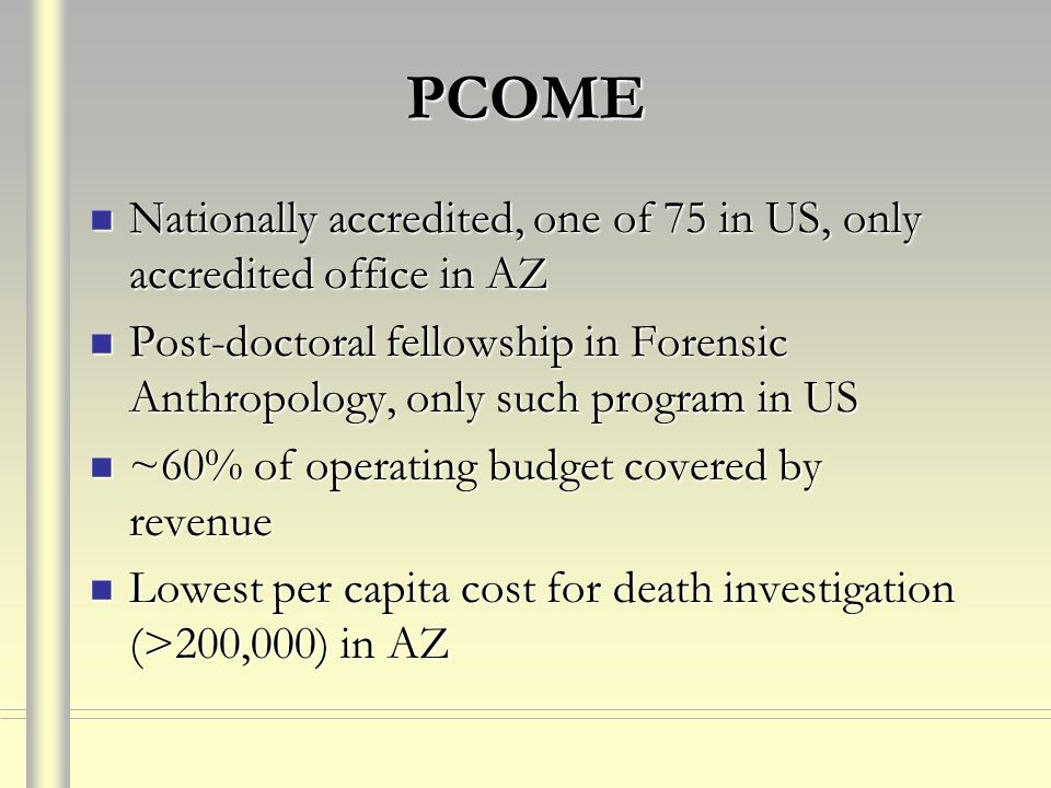 PCOME Nationally accredited, one of 75 in US, only accredited office in AZ Nationally accredited, one of 75 in US, only accredited office in AZ Post-doctoral fellowship in Forensic Anthropology, only such program in US Post-doctoral fellowship in Forensic Anthropology, only such program in US ~60% of operating budget covered by revenue ~60% of operating budget covered by revenue Lowest per capita cost for death investigation (>200,000) in AZ Lowest per capita cost for death investigation (>200,000) in AZ