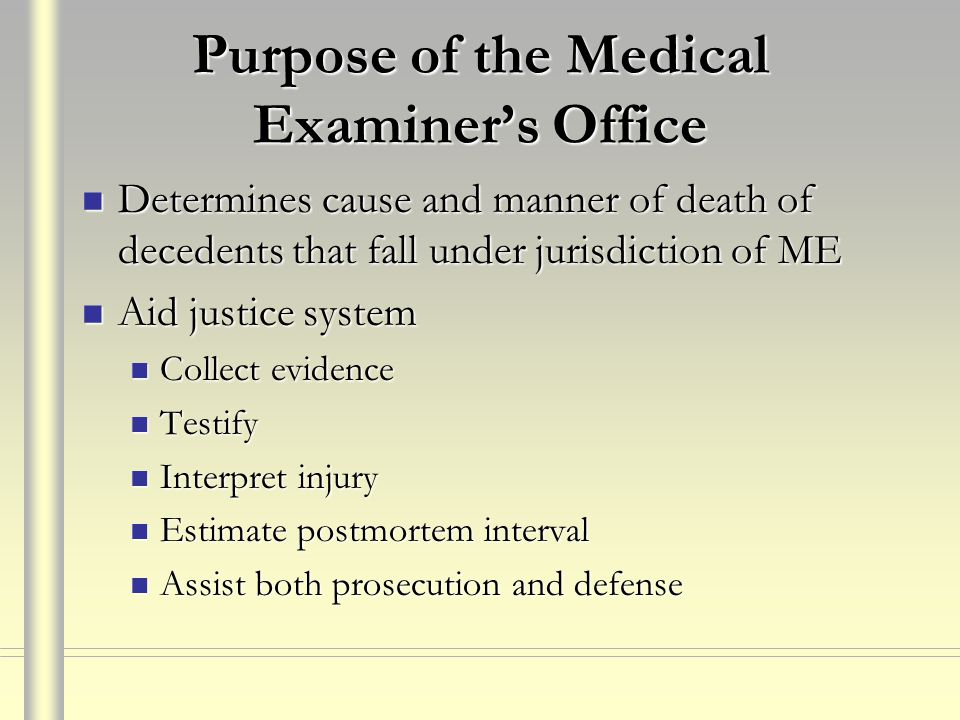 Purpose of the Medical Examiner's Office Determines cause and manner of death of decedents that fall under jurisdiction of ME Determines cause and man