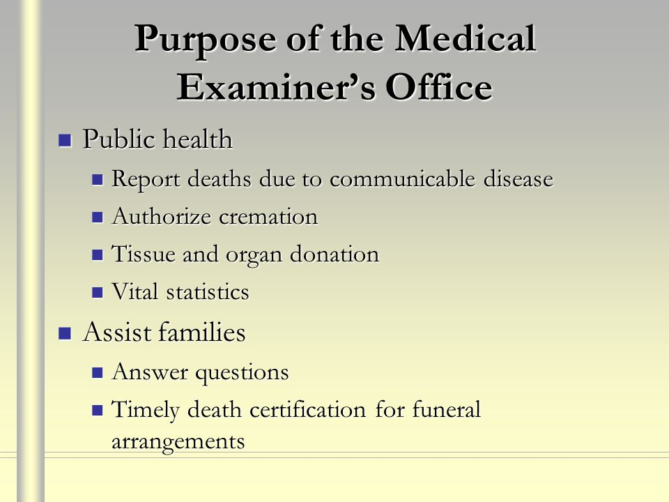 Purpose of the Medical Examiner's Office Public health Public health Report deaths due to communicable disease Report deaths due to communicable disease Authorize cremation Authorize cremation Tissue and organ donation Tissue and organ donation Vital statistics Vital statistics Assist families Assist families Answer questions Answer questions Timely death certification for funeral arrangements Timely death certification for funeral arrangements