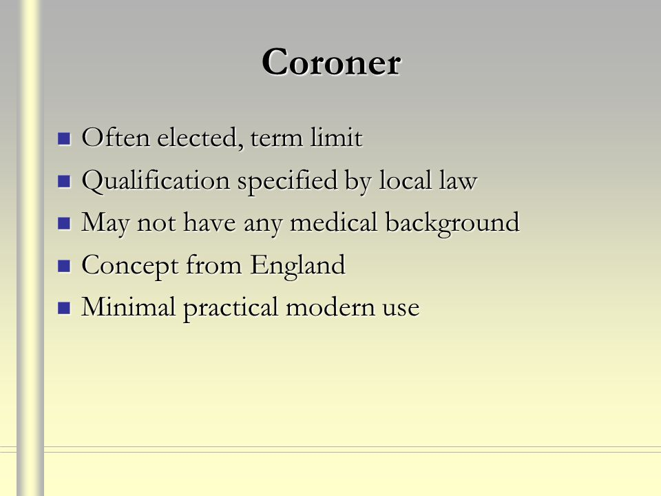 Coroner Often elected, term limit Often elected, term limit Qualification specified by local law Qualification specified by local law May not have any medical background May not have any medical background Concept from England Concept from England Minimal practical modern use Minimal practical modern use